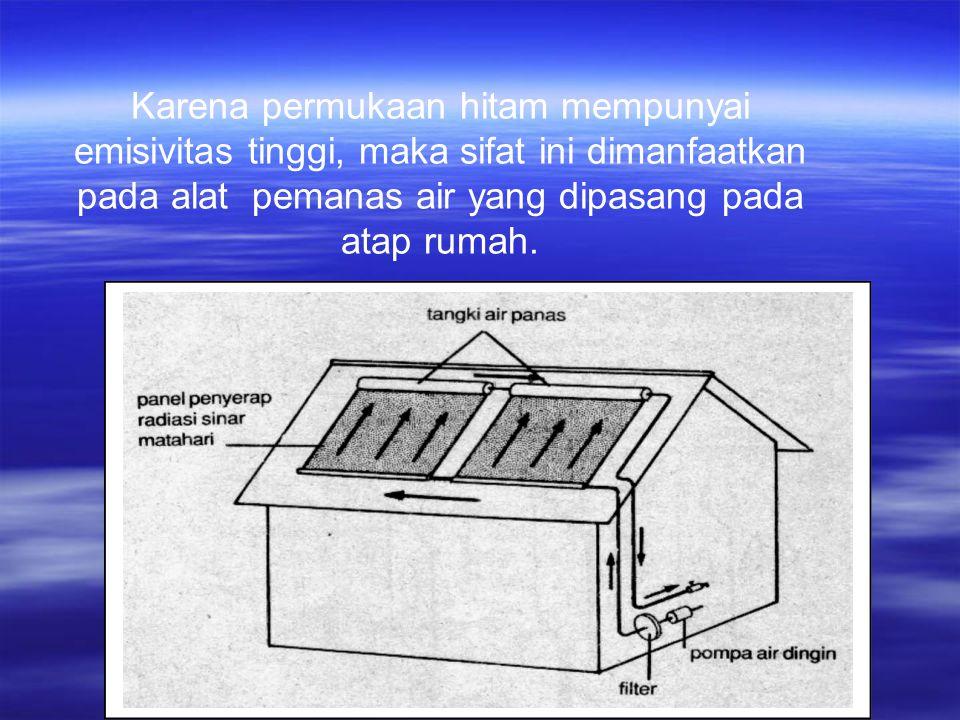 Karena permukaan hitam mempunyai emisivitas tinggi, maka sifat ini dimanfaatkan pada alat pemanas air yang dipasang pada atap rumah.