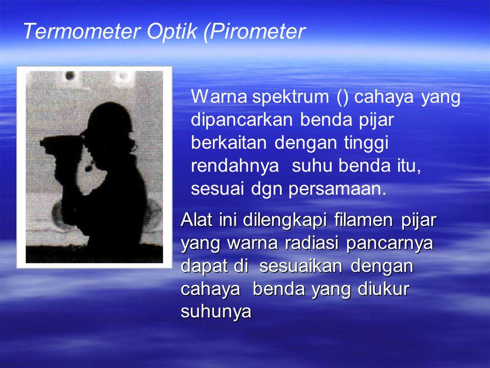 Termometer Optik (Pirometer Warna spektrum () cahaya yang dipancarkan benda pijar berkaitan dengan tinggi rendahnya suhu benda itu, sesuai dgn persamaan.