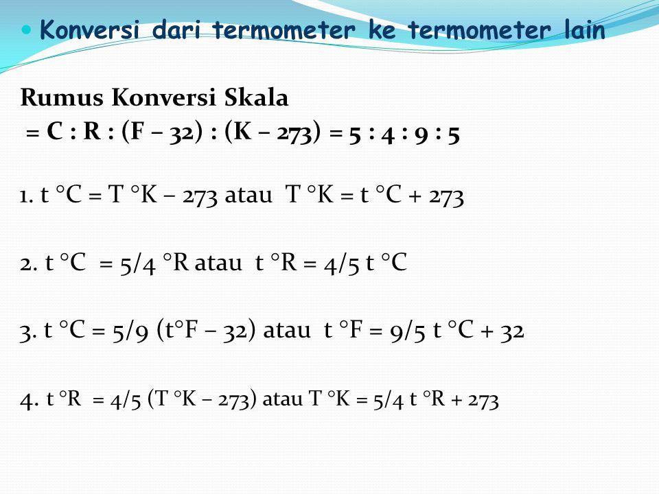 Konversi dari termometer ke termometer lain Rumus Konversi Skala = C : R : (F – 32) : (K – 273) = 5 : 4 : 9 : 5 1. t °C = T °K – 273 atau T °K = t °C