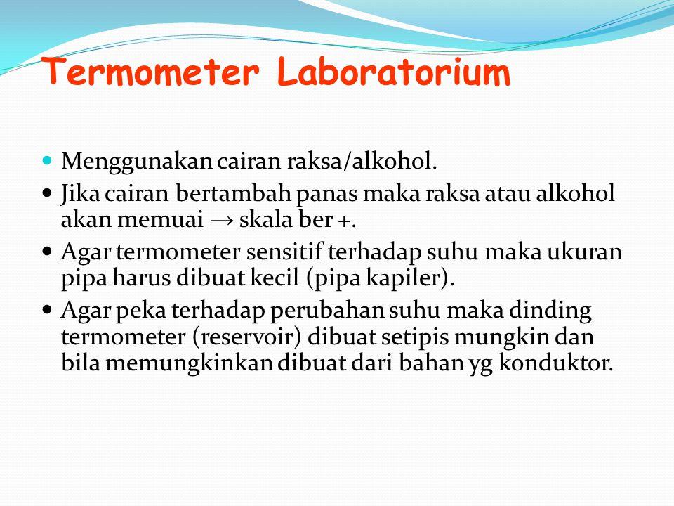 Termometer Laboratorium Menggunakan cairan raksa/alkohol. Jika cairan bertambah panas maka raksa atau alkohol akan memuai → skala ber +. Agar termomet