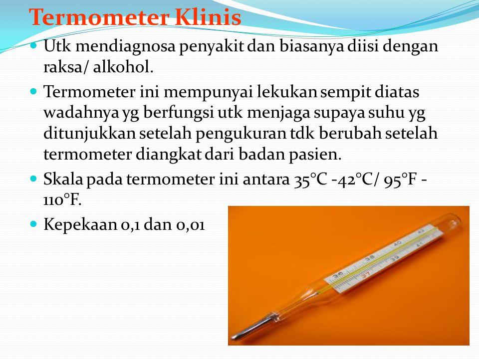 Termometer Klinis Utk mendiagnosa penyakit dan biasanya diisi dengan raksa/ alkohol. Termometer ini mempunyai lekukan sempit diatas wadahnya yg berfun
