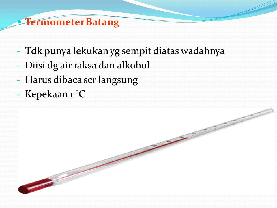 Termometer Batang - Tdk punya lekukan yg sempit diatas wadahnya - Diisi dg air raksa dan alkohol - Harus dibaca scr langsung - Kepekaan 1 °C