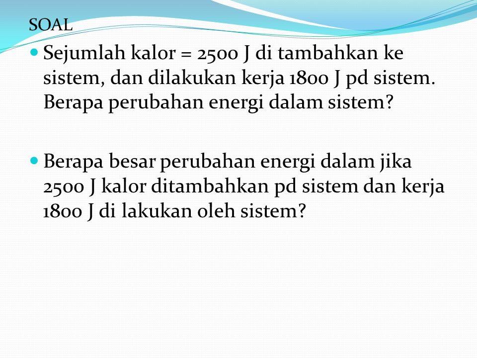 SOAL Sejumlah kalor = 2500 J di tambahkan ke sistem, dan dilakukan kerja 1800 J pd sistem. Berapa perubahan energi dalam sistem? Berapa besar perubaha