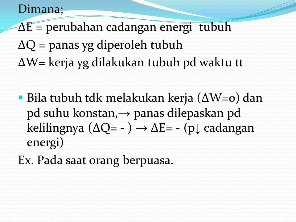 Dimana; ∆E = perubahan cadangan energi tubuh ∆Q = panas yg diperoleh tubuh ∆W= kerja yg dilakukan tubuh pd waktu tt  Bila tubuh tdk melakukan kerja (