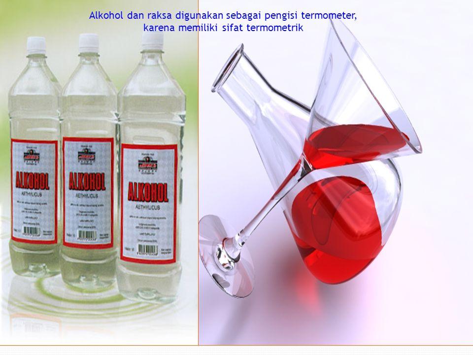 Alkohol dan raksa digunakan sebagai pengisi termometer, karena memiliki sifat termometrik