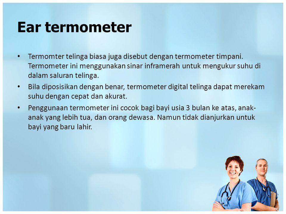 Ear termometer Termomter telinga biasa juga disebut dengan termometer timpani. Termometer ini menggunakan sinar inframerah untuk mengukur suhu di dala
