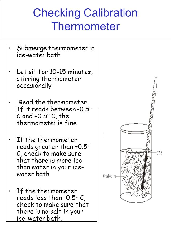 Checking Calibration Thermometer Submerge thermometer in ice-water bath Let sit for 10-15 minutes, stirring thermometer occasionally Read the thermome