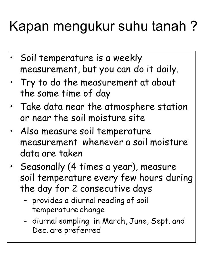 Kapan mengukur suhu tanah ? Soil temperature is a weekly measurement, but you can do it daily. Try to do the measurement at about the same time of day