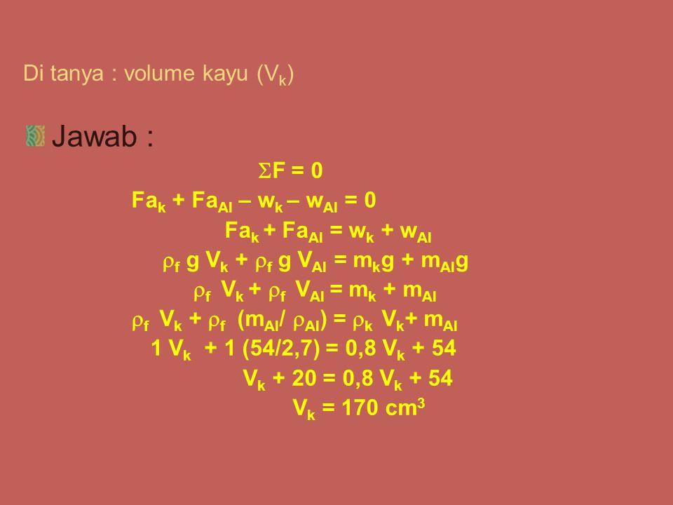 Di tanya : volume kayu (V k ) Jawab :  F = 0 Fa k + Fa Al – w k – w Al = 0 Fa k + Fa Al = w k + w Al  f g V k +  f g V Al = m k g + m Al g  f V k