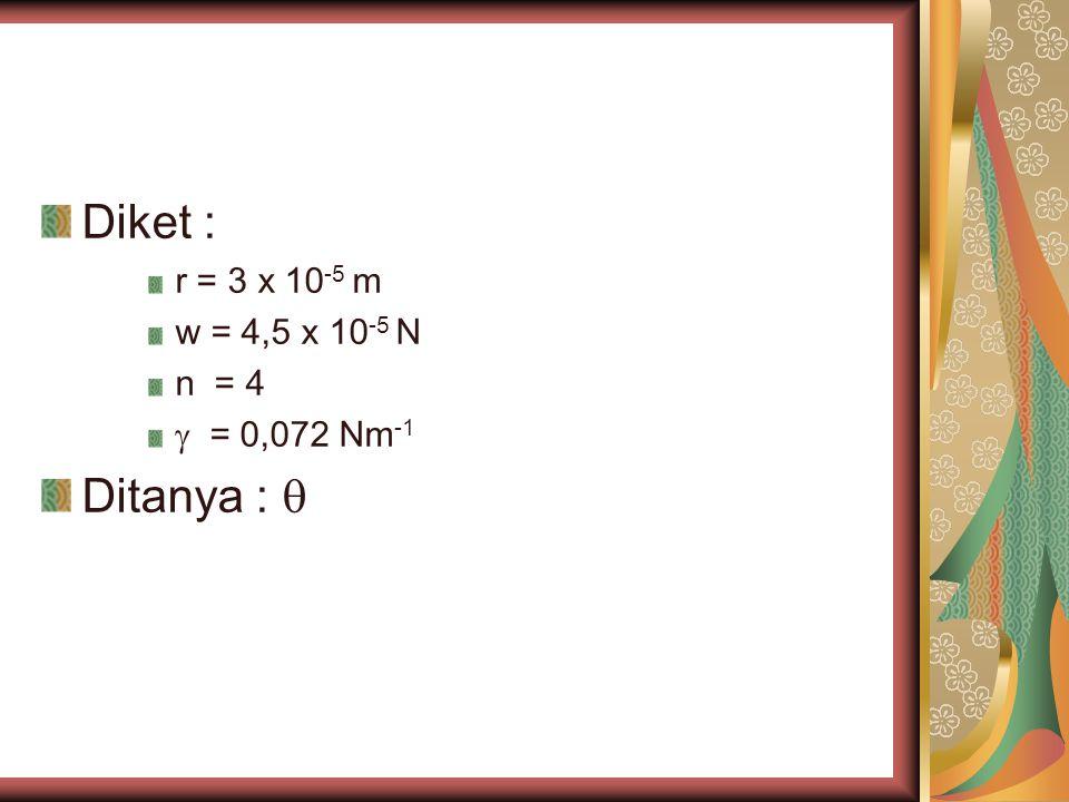 Diket : r = 3 x 10 -5 m w = 4,5 x 10 -5 N n = 4  = 0,072 Nm -1 Ditanya : 