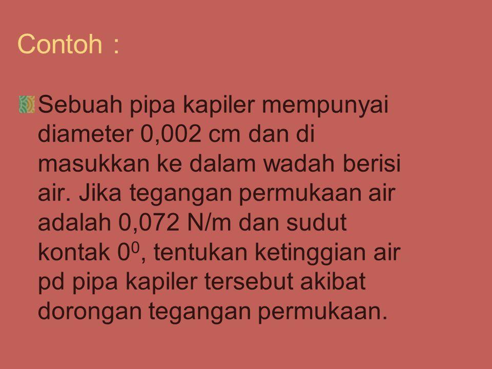 Contoh : Sebuah pipa kapiler mempunyai diameter 0,002 cm dan di masukkan ke dalam wadah berisi air. Jika tegangan permukaan air adalah 0,072 N/m dan s