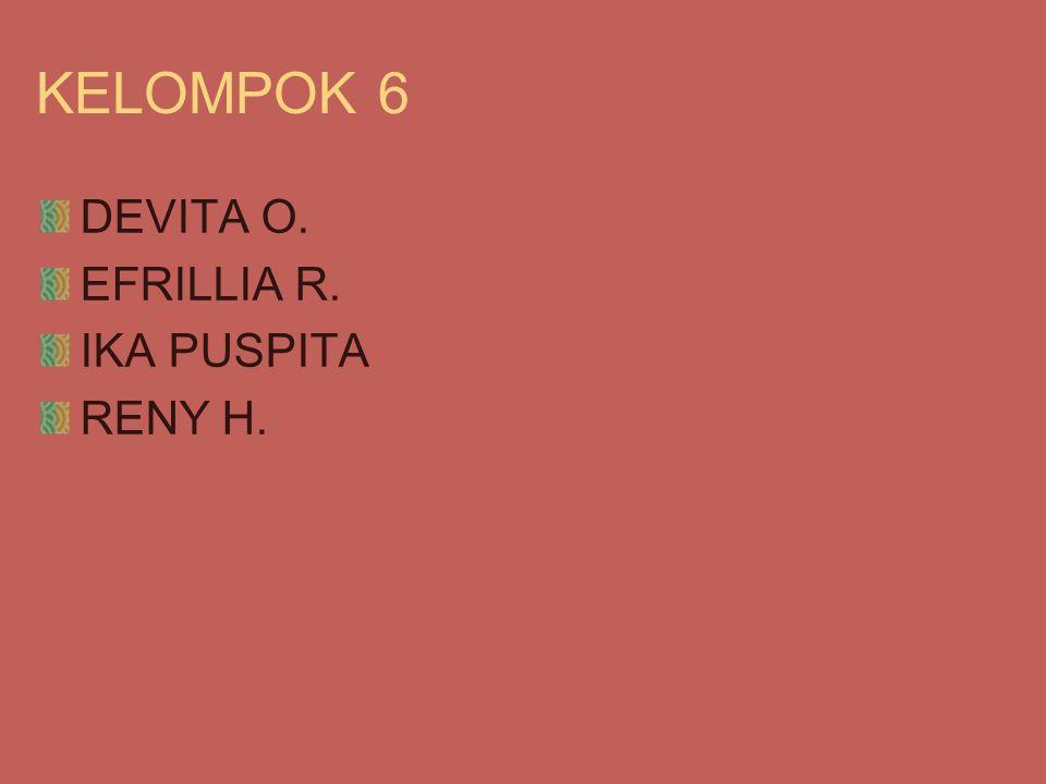 KELOMPOK 6 DEVITA O. EFRILLIA R. IKA PUSPITA RENY H.