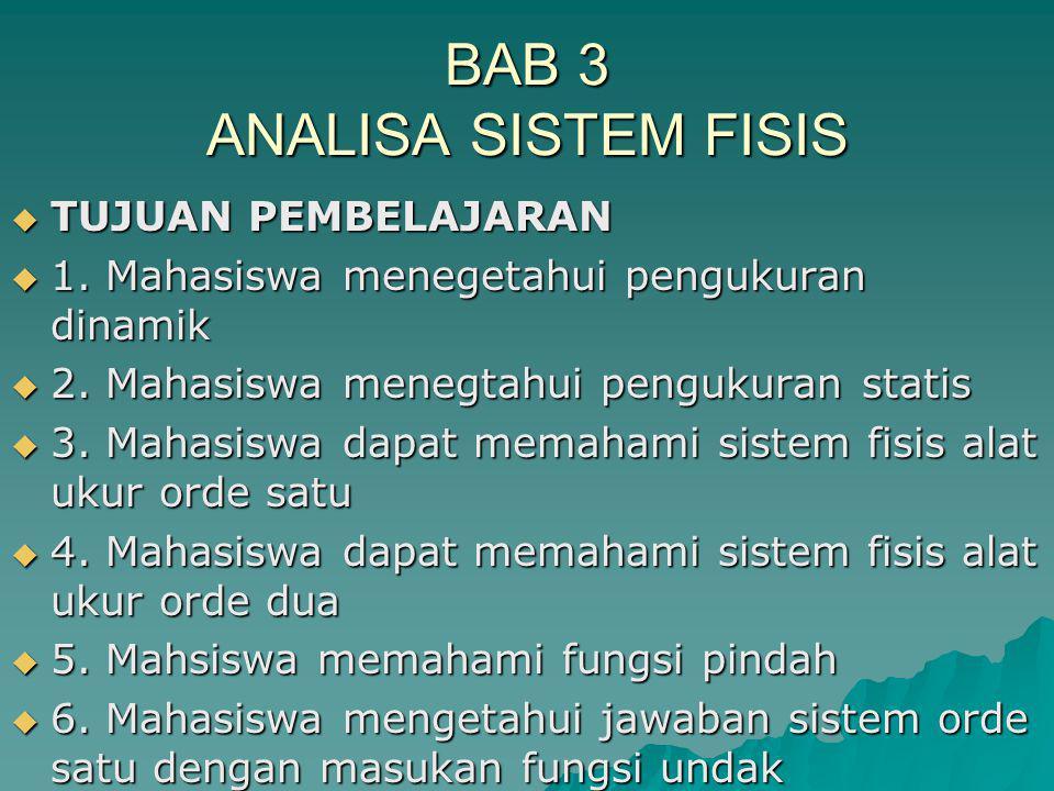 BAB 3 ANALISA SISTEM FISIS  TUJUAN PEMBELAJARAN  1. Mahasiswa menegetahui pengukuran dinamik  2. Mahasiswa menegtahui pengukuran statis  3. Mahasi