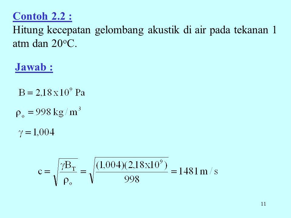 11 Contoh 2.2 : Hitung kecepatan gelombang akustik di air pada tekanan 1 atm dan 20 o C. Jawab :