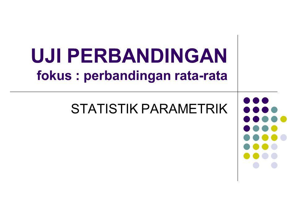 UJI PERBANDINGAN fokus : perbandingan rata-rata STATISTIK PARAMETRIK