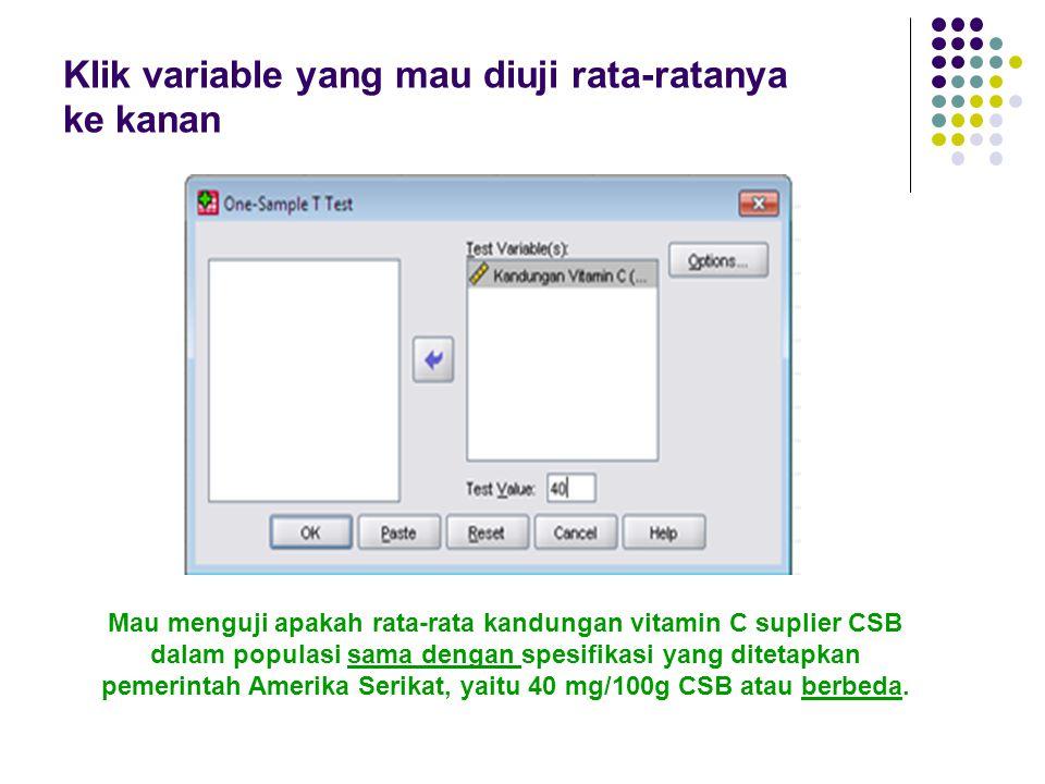 Klik variable yang mau diuji rata-ratanya ke kanan Mau menguji apakah rata-rata kandungan vitamin C suplier CSB dalam populasi sama dengan spesifikasi yang ditetapkan pemerintah Amerika Serikat, yaitu 40 mg/100g CSB atau berbeda.
