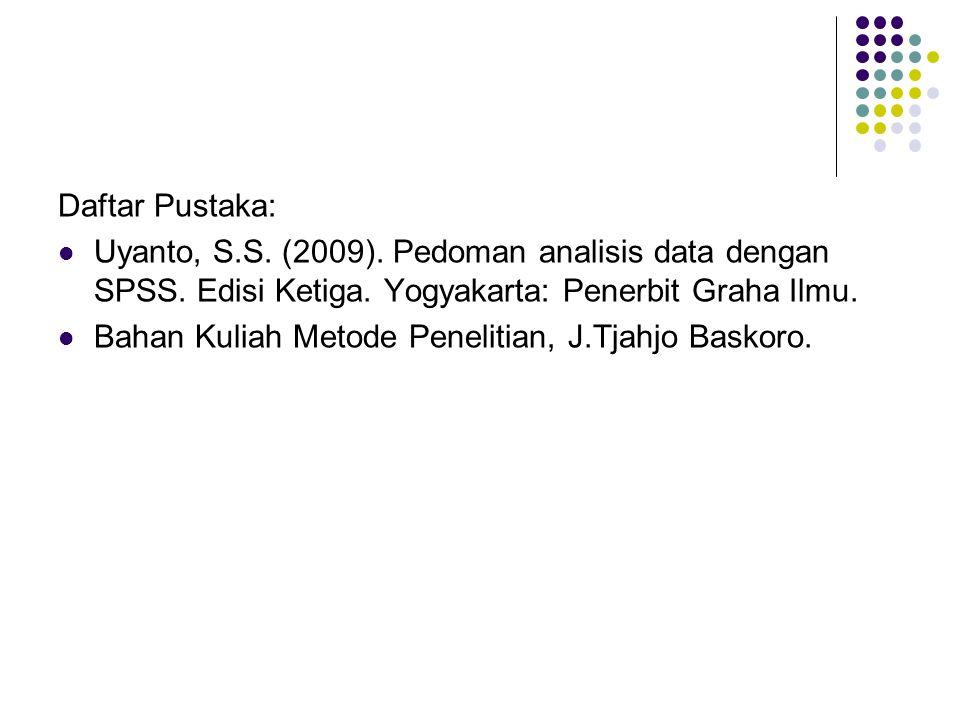Daftar Pustaka: Uyanto, S.S. (2009). Pedoman analisis data dengan SPSS. Edisi Ketiga. Yogyakarta: Penerbit Graha Ilmu. Bahan Kuliah Metode Penelitian,
