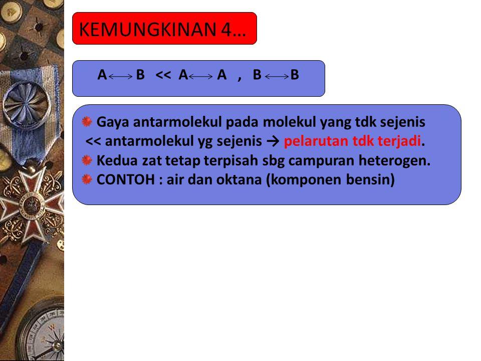 KEMUNGKINAN 4… A B << A A, B B Gaya antarmolekul pada molekul yang tdk sejenis << antarmolekul yg sejenis → pelarutan tdk terjadi. Kedua zat tetap ter