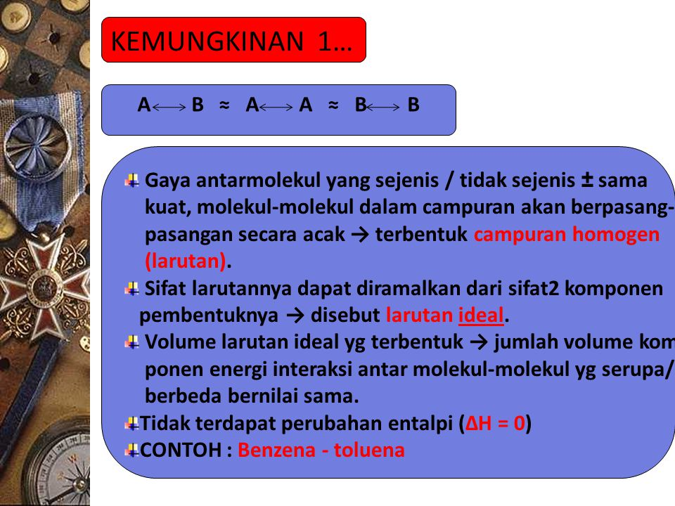 KEMUNGKINAN 1… A B ≈ A A ≈ B B Gaya antarmolekul yang sejenis / tidak sejenis ± sama kuat, molekul-molekul dalam campuran akan berpasang- pasangan secara acak → terbentuk campuran homogen (larutan).