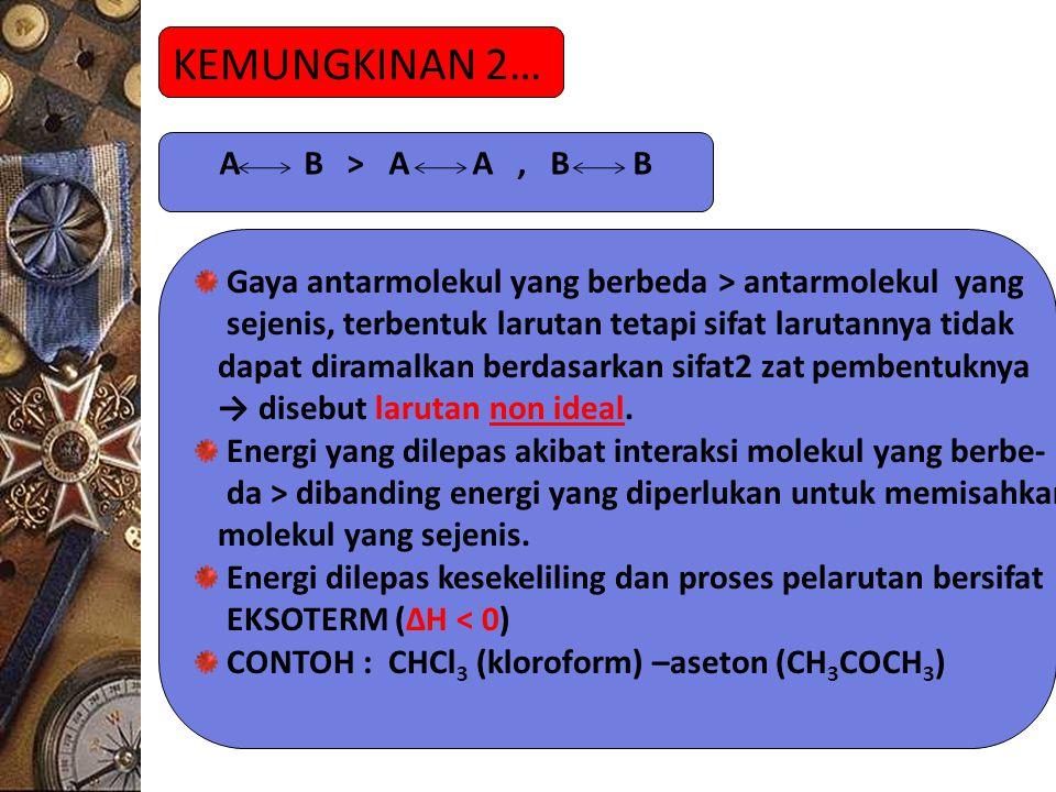 KEMUNGKINAN 2… A B > A A, B B Gaya antarmolekul yang berbeda > antarmolekul yang sejenis, terbentuk larutan tetapi sifat larutannya tidak dapat diramalkan berdasarkan sifat2 zat pembentuknya → disebut larutan non ideal.