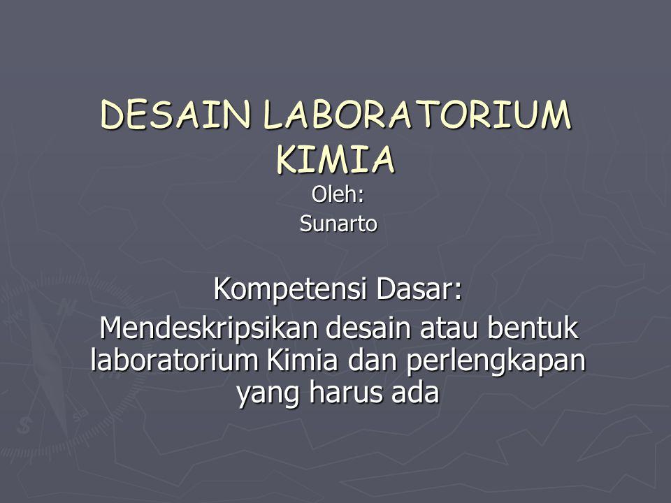 DESAIN LABORATORIUM KIMIA Oleh:Sunarto Kompetensi Dasar: Mendeskripsikan desain atau bentuk laboratorium Kimia dan perlengkapan yang harus ada