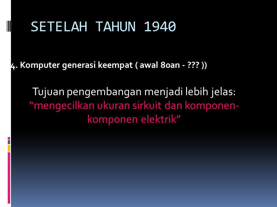 SETELAH TAHUN 1940 4.Komputer generasi keempat ( awal 80an - ??.