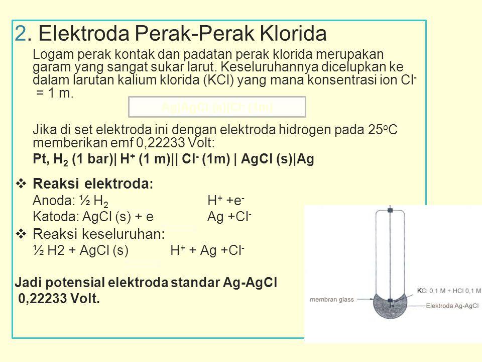 2. Elektroda Perak-Perak Klorida Logam perak kontak dan padatan perak klorida merupakangaram yang sangat sukar larut. Keseluruhannya dicelupkan kedala