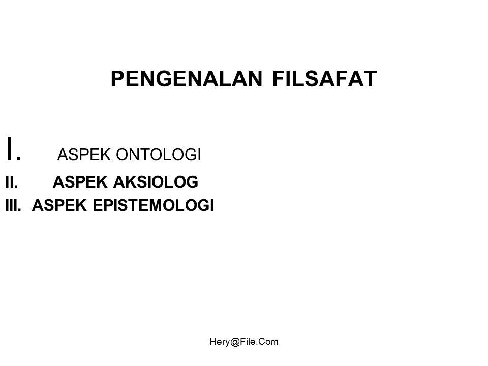 Hery@File.Com PENGENALAN FILSAFAT I. ASPEK ONTOLOGI II. ASPEK AKSIOLOG III. ASPEK EPISTEMOLOGI