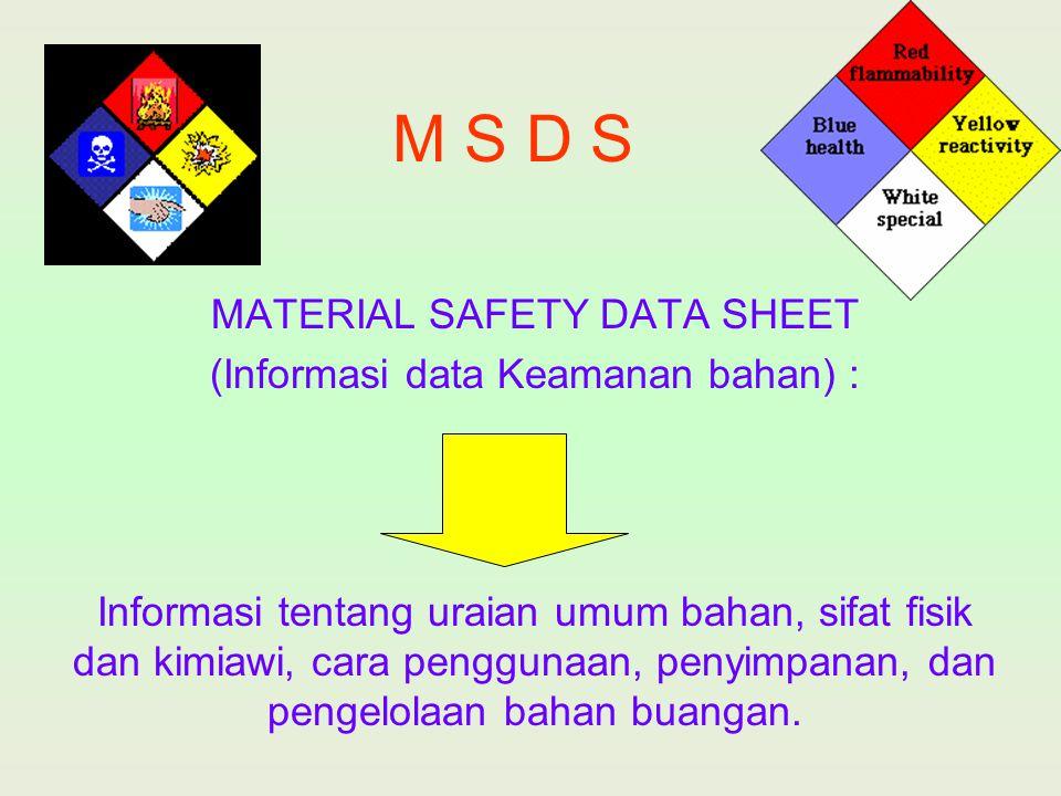 M S D S MATERIAL SAFETY DATA SHEET (Informasi data Keamanan bahan) : Informasi tentang uraian umum bahan, sifat fisik dan kimiawi, cara penggunaan, pe