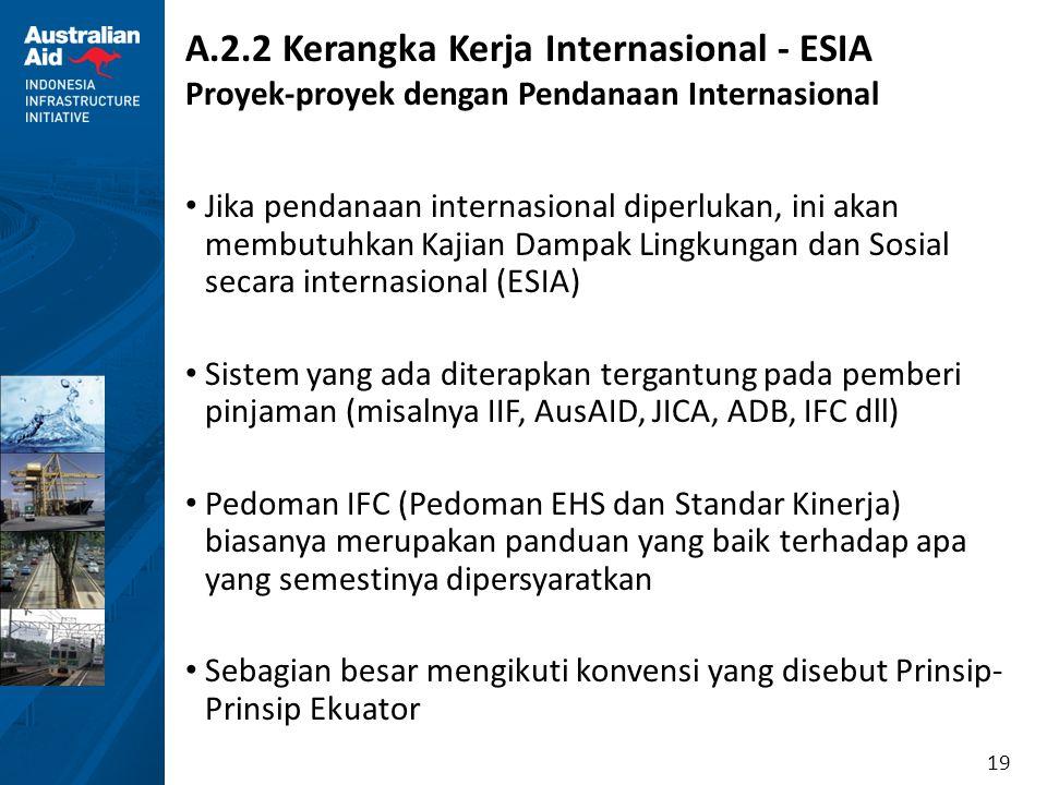 19 A.2.2 Kerangka Kerja Internasional - ESIA Proyek-proyek dengan Pendanaan Internasional Jika pendanaan internasional diperlukan, ini akan membutuhka