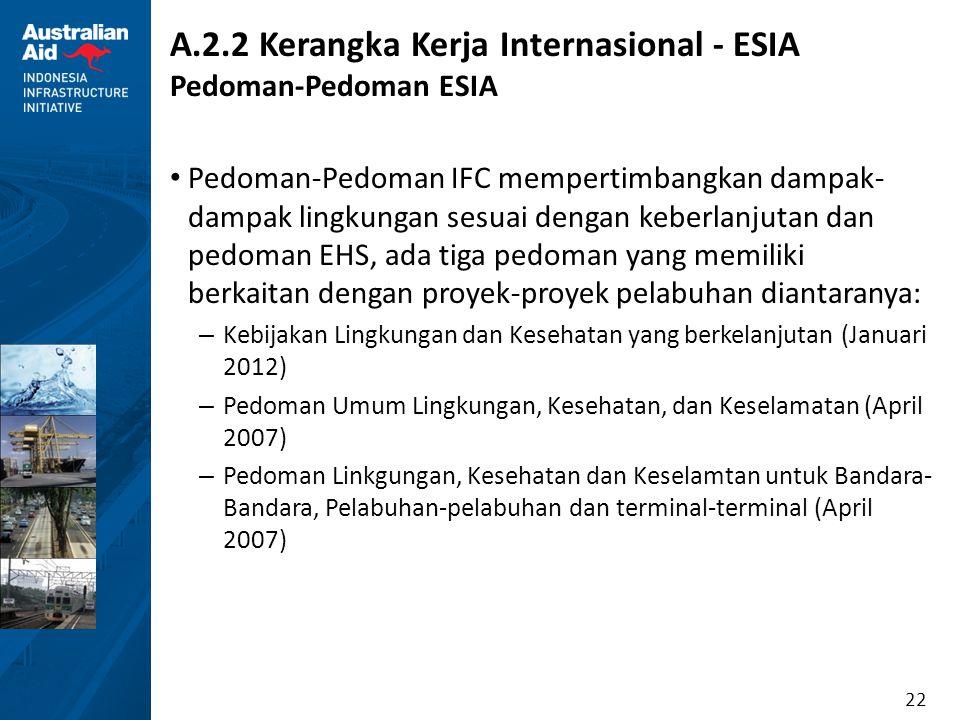 22 A.2.2 Kerangka Kerja Internasional - ESIA Pedoman-Pedoman ESIA Pedoman-Pedoman IFC mempertimbangkan dampak- dampak lingkungan sesuai dengan keberla