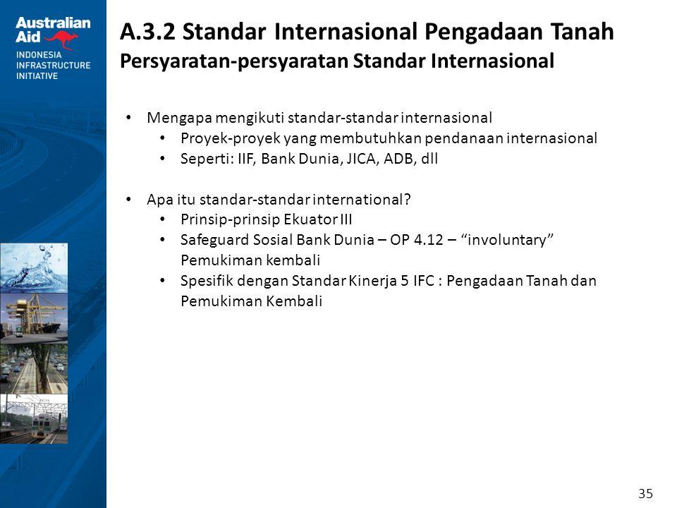 35 A.3.2 Standar Internasional Pengadaan Tanah Persyaratan-persyaratan Standar Internasional Mengapa mengikuti standar-standar internasional Proyek-pr