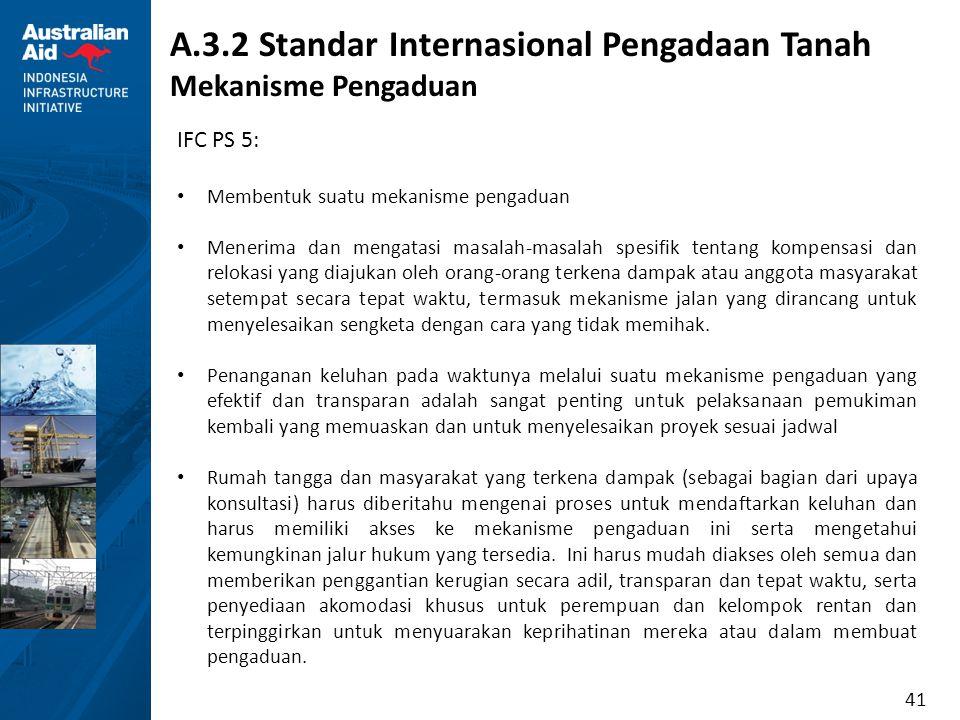 41 A.3.2 Standar Internasional Pengadaan Tanah Mekanisme Pengaduan IFC PS 5: Membentuk suatu mekanisme pengaduan Menerima dan mengatasi masalah-masala