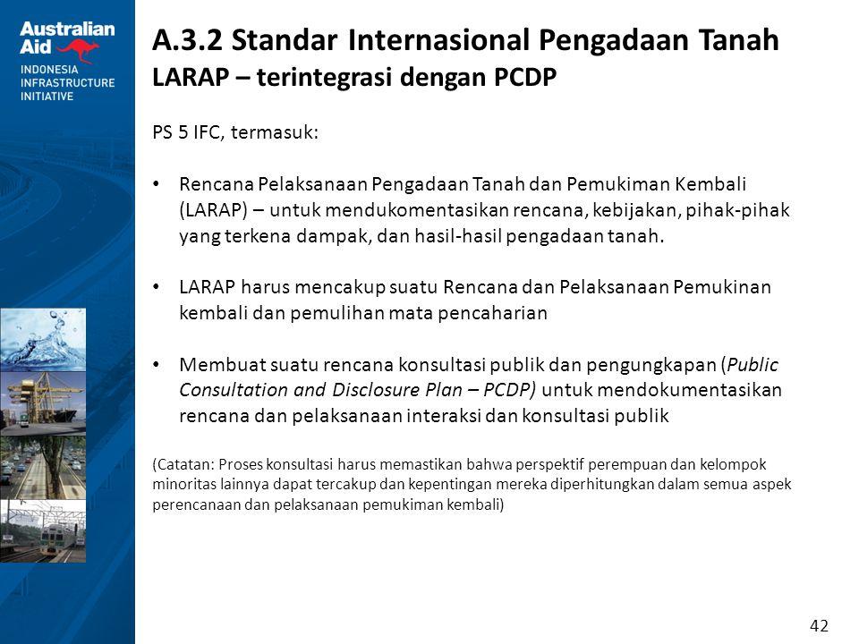 42 A.3.2 Standar Internasional Pengadaan Tanah LARAP – terintegrasi dengan PCDP PS 5 IFC, termasuk: Rencana Pelaksanaan Pengadaan Tanah dan Pemukiman