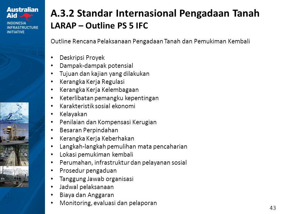43 A.3.2 Standar Internasional Pengadaan Tanah LARAP – Outline PS 5 IFC Outline Rencana Pelaksanaan Pengadaan Tanah dan Pemukiman Kembali Deskripsi Pr