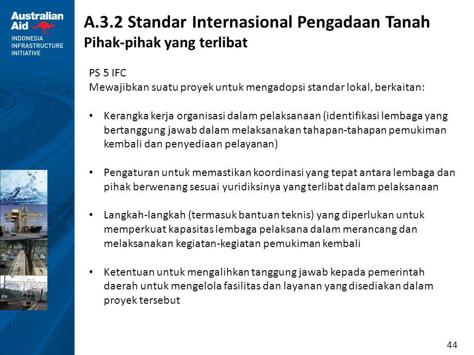44 A.3.2 Standar Internasional Pengadaan Tanah Pihak-pihak yang terlibat PS 5 IFC Mewajibkan suatu proyek untuk mengadopsi standar lokal, berkaitan: K