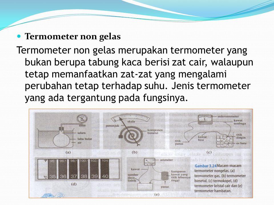 Termometer non gelas Termometer non gelas merupakan termometer yang bukan berupa tabung kaca berisi zat cair, walaupun tetap memanfaatkan zat-zat yang mengalami perubahan tetap terhadap suhu.