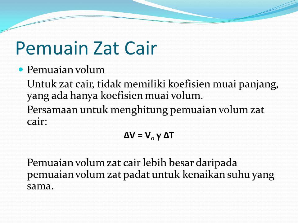 Pemuain Zat Cair Pemuaian volum Untuk zat cair, tidak memiliki koefisien muai panjang, yang ada hanya koefisien muai volum.