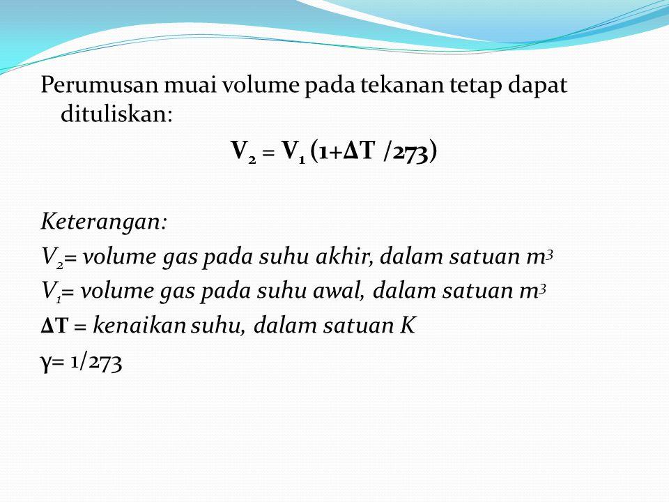 Perumusan muai volume pada tekanan tetap dapat dituliskan: V 2 = V 1 (1+ΔT /273) Keterangan: V 2 = volume gas pada suhu akhir, dalam satuan m 3 V 1 = volume gas pada suhu awal, dalam satuan m 3 ΔT = kenaikan suhu, dalam satuan K γ= 1/273