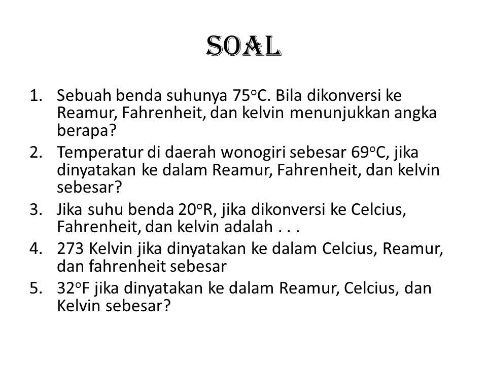 Soal 1.Sebuah benda suhunya 75 o C. Bila dikonversi ke Reamur, Fahrenheit, dan kelvin menunjukkan angka berapa? 2.Temperatur di daerah wonogiri sebesa