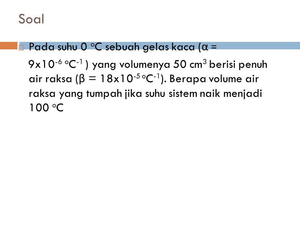 Soal  Pada suhu 0 o C sebuah gelas kaca ( α = 9x10 -6 o C -1 ) yang volumenya 50 cm 3 berisi penuh air raksa ( β = 18x10 -5 o C -1 ). Berapa volume a