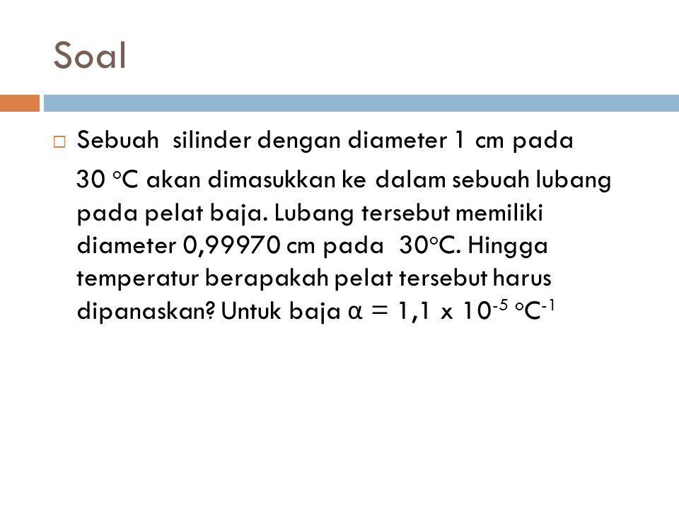 Soal  Sebuah silinder dengan diameter 1 cm pada 30 o C akan dimasukkan ke dalam sebuah lubang pada pelat baja. Lubang tersebut memiliki diameter 0,99