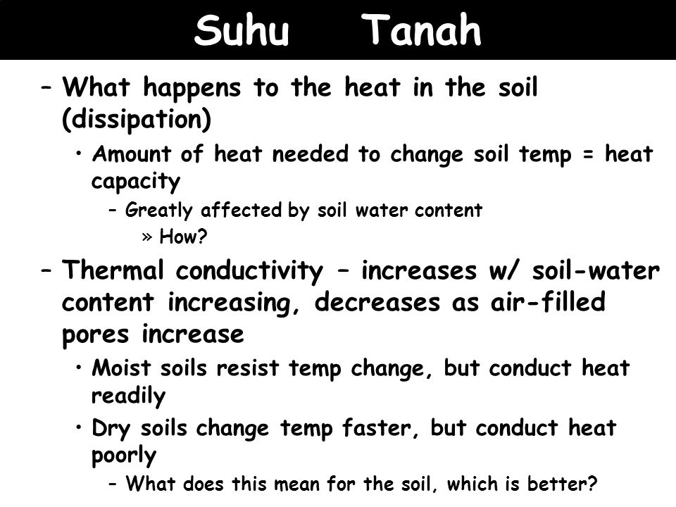Suhu Tanah –What happens to the heat in the soil (dissipation) Amount of heat needed to change soil temp = heat capacity –Greatly affected by soil wat