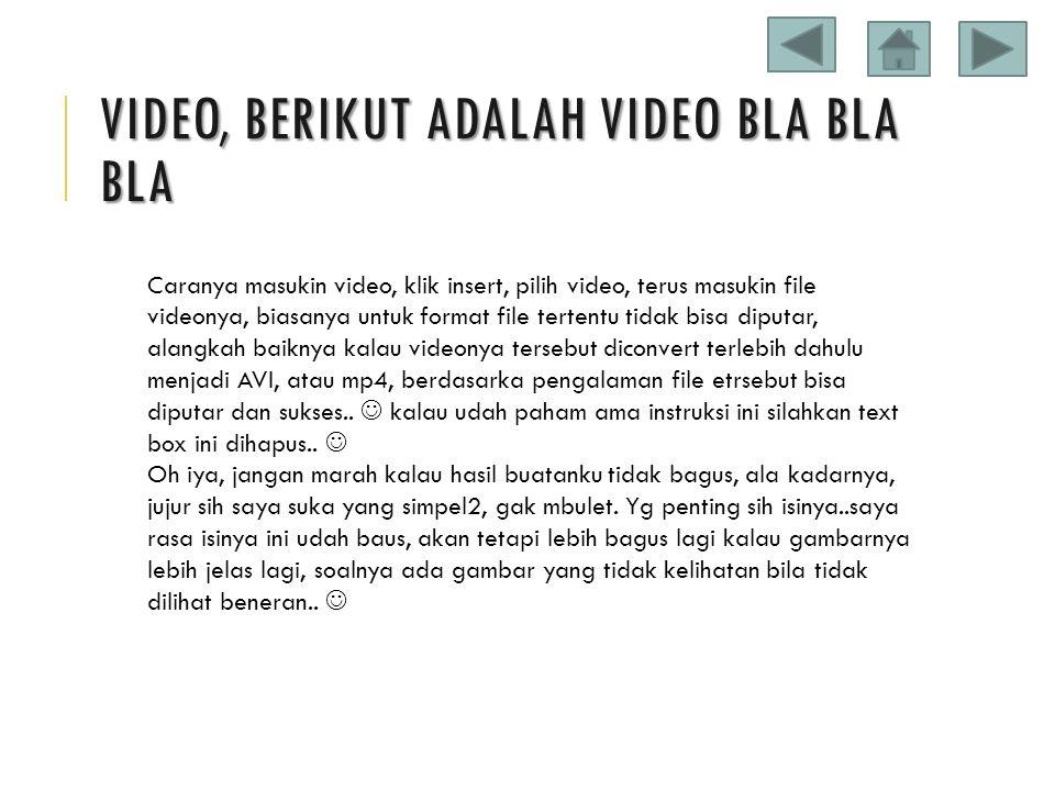 VIDEO, BERIKUT ADALAH VIDEO BLA BLA BLA Caranya masukin video, klik insert, pilih video, terus masukin file videonya, biasanya untuk format file terte