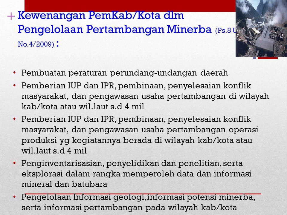 + Kewenangan PemKab/Kota dlm Pengelolaan Pertambangan Minerba (Ps.8 UU No.4/2009) : Pembuatan peraturan perundang-undangan daerah Pemberian IUP dan IP