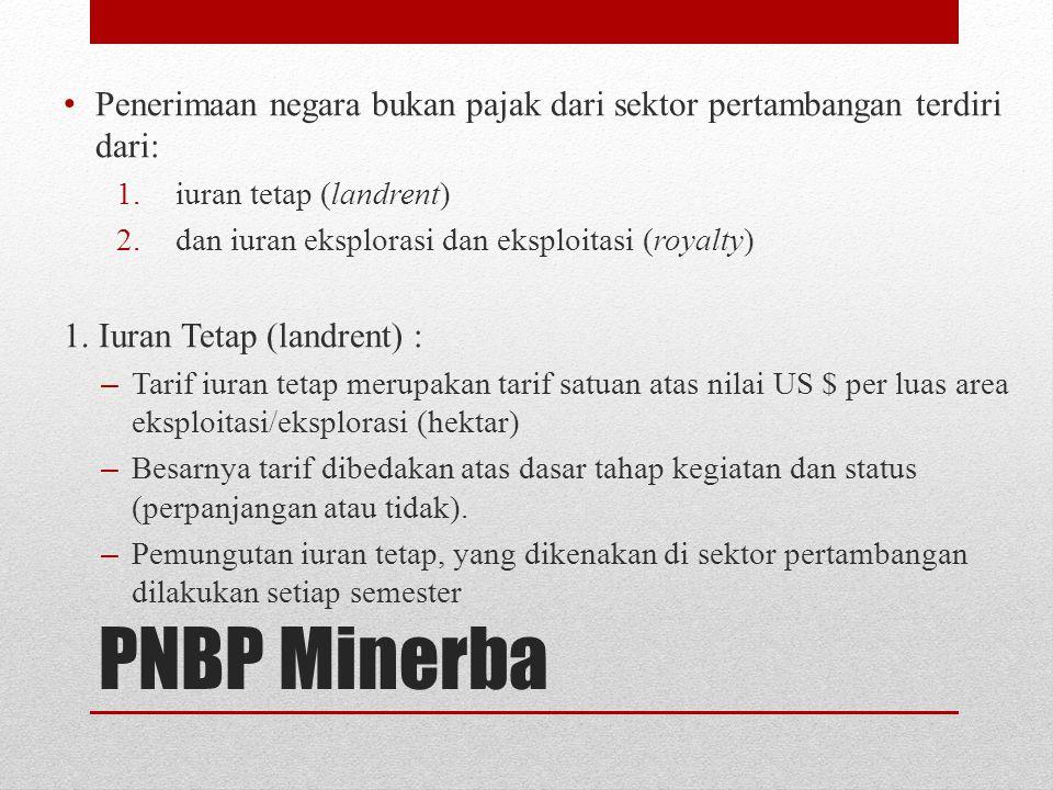 PNBP Minerba Penerimaan negara bukan pajak dari sektor pertambangan terdiri dari: 1.iuran tetap (landrent) 2.dan iuran eksplorasi dan eksploitasi (roy
