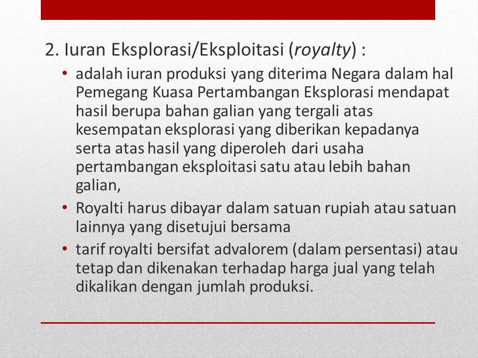 2. Iuran Eksplorasi/Eksploitasi (royalty) : adalah iuran produksi yang diterima Negara dalam hal Pemegang Kuasa Pertambangan Eksplorasi mendapat hasil
