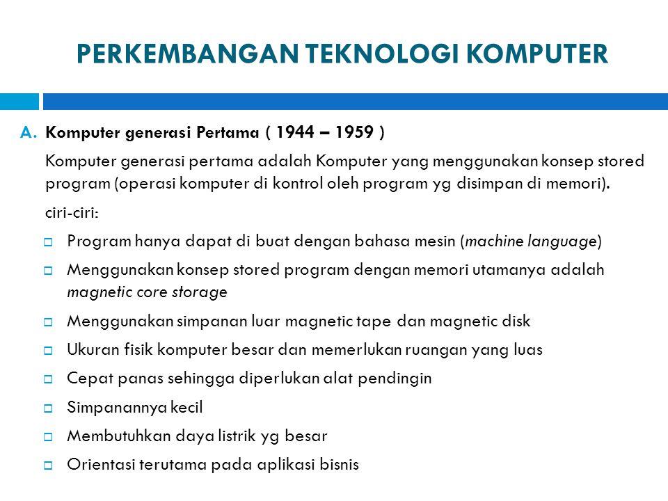 PERKEMBANGAN TEKNOLOGI KOMPUTER A.Komputer generasi Pertama ( 1944 – 1959 ) Komputer generasi pertama adalah Komputer yang menggunakan konsep stored p