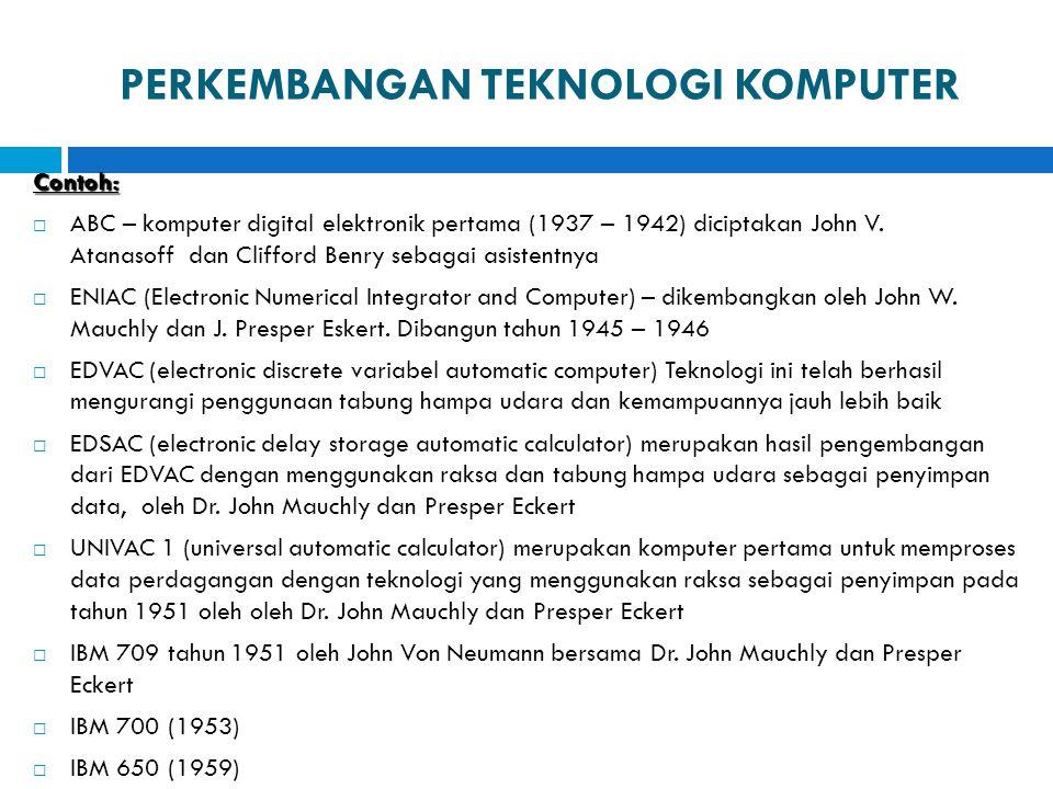 PERKEMBANGAN TEKNOLOGI KOMPUTER Contoh:  ABC – komputer digital elektronik pertama (1937 – 1942) diciptakan John V. Atanasoff dan Clifford Benry seba