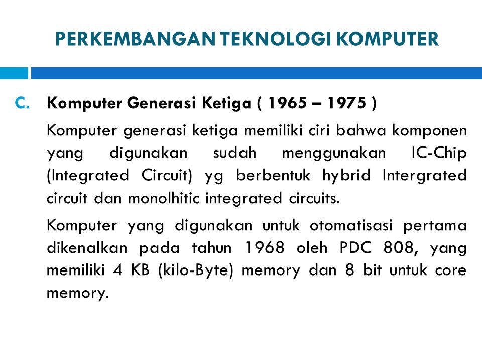 PERKEMBANGAN TEKNOLOGI KOMPUTER C.Komputer Generasi Ketiga ( 1965 – 1975 ) Komputer generasi ketiga memiliki ciri bahwa komponen yang digunakan sudah